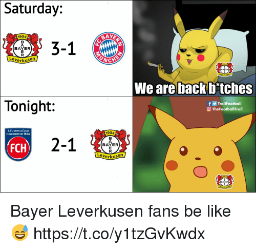 Be Like, Football, and Memes: Saturday:  1904  BAY  3-1  BAYER  Verkusen  BAYER  We are back D tches  Tonight:  f ⓖTrol!Football  O TheFootballTroll  1. FUSSBALLCLUB  HEIDENHEIM 1846  1904  2-1  BAYER  FCH  Leverkus  BAYER  erkusen Bayer Leverkusen fans be like 😅 https://t.co/y1tzGvKwdx