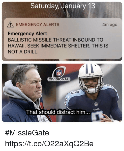 Football, Nfl, and Sports: Saturday, January 13  EMERGENCY ALERTS  4m ago  Emergency Alert  BALLISTIC MISSILE THREAT INBOUND TO  HAWAlI. SEEK IMMEDIATE SHELTER. THIS IS  NOT A DRILL.  DIVISIONAL  That should distract him... #MissleGate https://t.co/O22aXqQ2Be