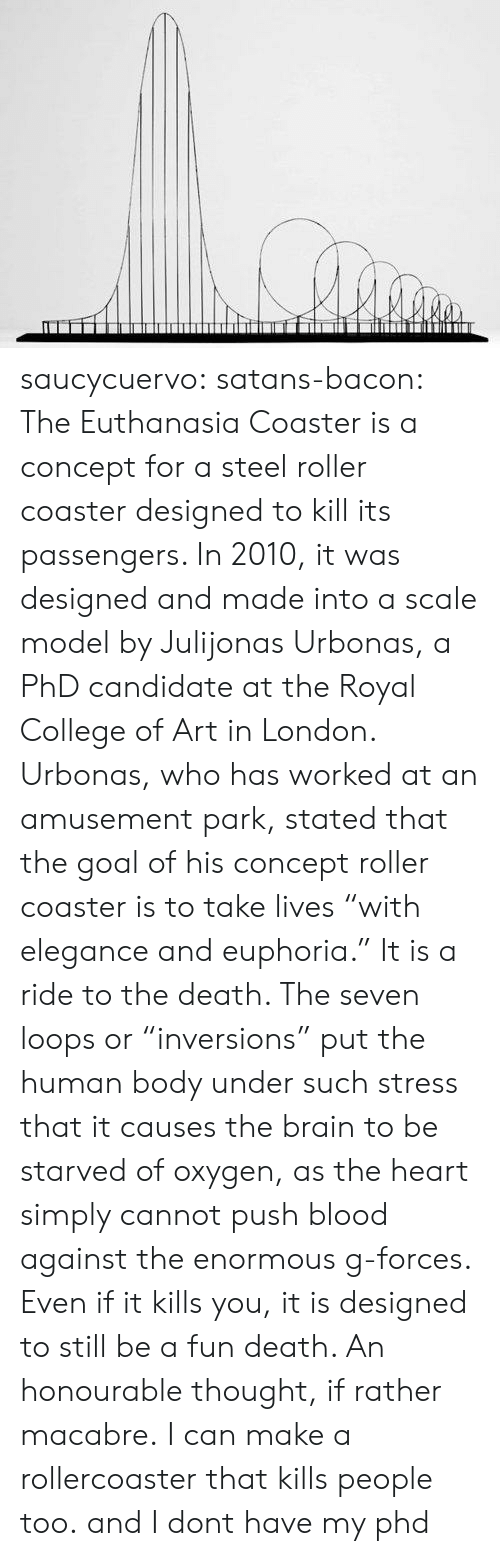 """College, Tumblr, and Blog: saucycuervo:  satans-bacon:  The Euthanasia Coaster is a concept for a steel roller coaster designed to kill its passengers. In 2010, it was designed and made into a scale model by Julijonas Urbonas, a PhD candidate at the Royal College of Art in London. Urbonas, who has worked at an amusement park, stated that the goal of his concept roller coaster is to take lives """"with elegance and euphoria."""" It is a ride to the death. The seven loops or """"inversions"""" put the human body under such stress that it causes the brain to be starved of oxygen, as the heart simply cannot push blood against the enormous g-forces. Even if it kills you, it is designed to still be a fun death. An honourable thought, if rather macabre.  I can make a rollercoaster that kills people too. and I dont have my phd"""