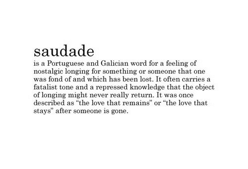 """Love, Lost, and Word: saudad<e  is a Portuguese and Galician word for a feeling of  nostalgic longing for something or someone that one  was fond of and which has been lost. It often carries a  fatalist tone and a repressed knowledge that the object  of longing might never really return. It was once  described as """"the love that remains  stays"""" after someone is gone  or """"the love that"""