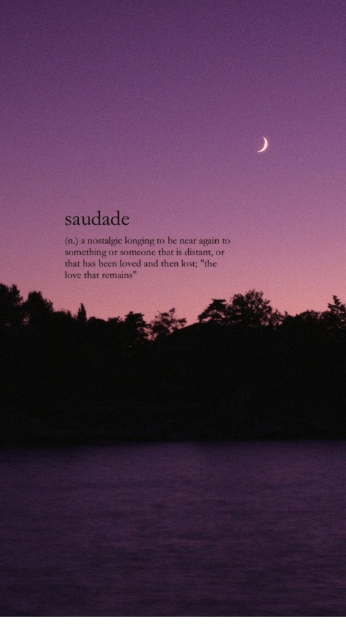 """Love, Lost, and Been: saudade  (n.) a nostalgic longing to be near again to  something or someone that is distant, or  that has been loved and then lost; """"the  love that remains"""""""