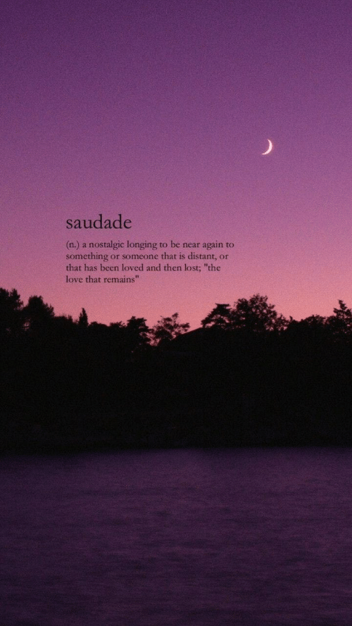 """Love, Lost, and Been: saudade  (n.) a nostalgic longing to be near again to  something or someone that is distant, or  that has been loved and then lost; """"the  love that remains""""  42"""