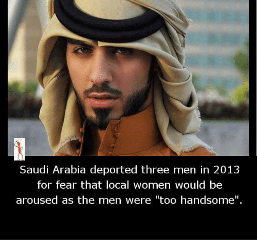 "Memes, Saudi Arabia, and Women: Saudi Arabia deported three men in 2013  for fear that local women would be  aroused as the men were ""too handsome""."
