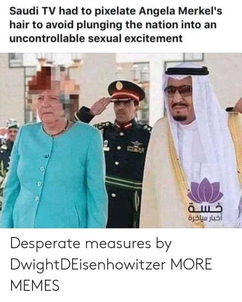 Dank, Desperate, and Memes: Saudi TV had to pixelate Angela Merkel's  hair to avoid plunging the nation into an  uncontrollable sexual excitement Desperate measures by DwightDEisenhowitzer MORE MEMES