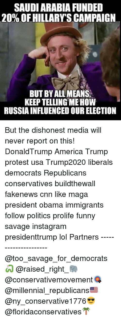 America, cnn.com, and Funny: SAUDIARABIA FUNDED  20% OFHILLARYSCAMPAIGN  BUTBYALLMEANS.  KEEP TELLING MEHOW  RUSSIAINFLUENCED OURELECTION But the dishonest media will never report on this! DonaldTrump America Trump protest usa Trump2020 liberals democrats Republicans conservatives buildthewall fakenews cnn like maga president obama immigrants follow politics prolife funny savage instagram presidenttrump lol Partners --------------------- @too_savage_for_democrats🐍 @raised_right_🐘 @conservativemovement🎯 @millennial_republicans🇺🇸 @ny_conservative1776😎 @floridaconservatives🌴