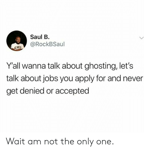 Jobs, Never, and Only One: Saul B  @RockBSaul  NC ASTS  Y'all wanna talk about ghosting, let's  talk about jobs you apply for and never  get denied or accepted Wait am not the only one.