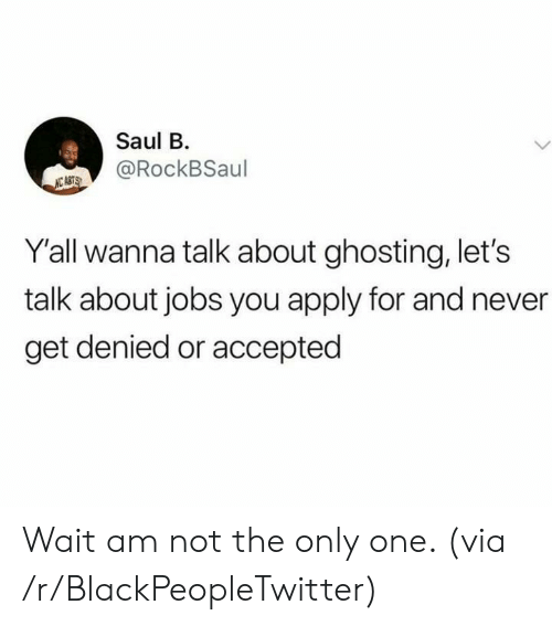 Blackpeopletwitter, Jobs, and Never: Saul B  @RockBSaul  NC ASTS  Y'all wanna talk about ghosting, let's  talk about jobs you apply for and never  get denied or accepted Wait am not the only one. (via /r/BlackPeopleTwitter)