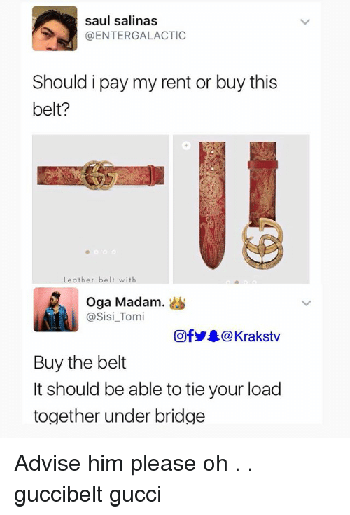Gucci, Memes, and 🤖: saul salinas  @ENTERGALACTIC  Should i pay my rent or buy this  belt?  Leather belt with  Oga Madam.。  @Sisi_Tomi  回f步皋@ Krakstv  Buy the belt  It should be able to tie your load  together under bridge Advise him please oh . . guccibelt gucci