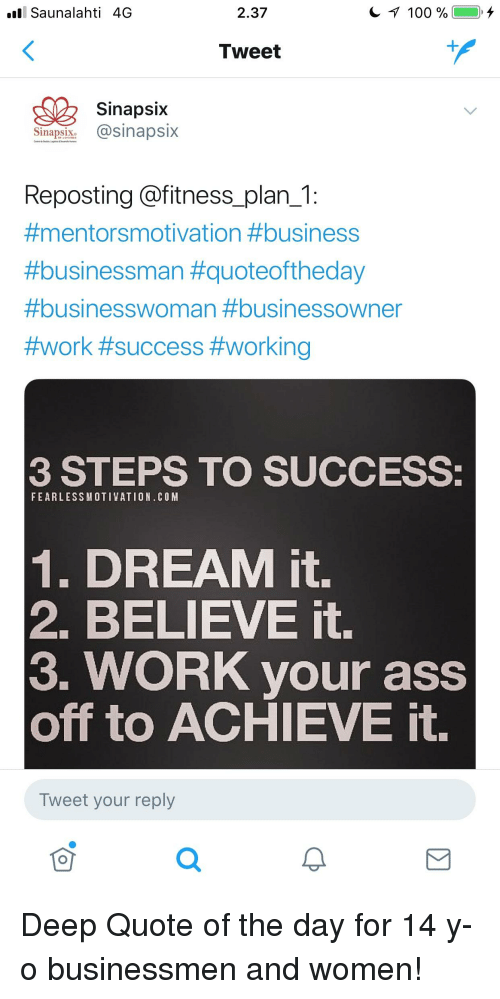 Ass, Work, and Business: Saunalahti 4G  2.37  Tweet  Sinapsix  Sinapsix @sinapsix  Reposting @fitness_plan_1  #mentorsmotivation #business  #businessman #quoteoftheday  #businesswoman #business°Wner  #work #success #working  3 STEPS TO SUCCESS  FEARLESSMOTIVATION.COM  1. DREAM it.  2. BELIEVE it.  3. WORK your ass  off to ACHIEVE it.  Tweet your reply  可