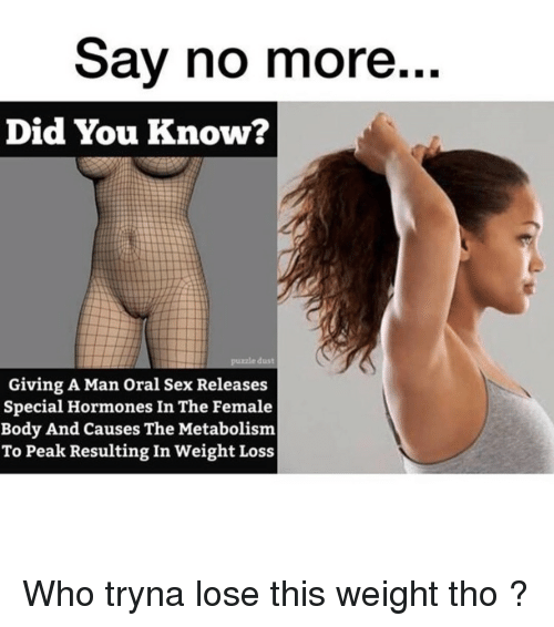 Memes, Sex, and 🤖: Sav no more..  Did You Know?  dust  Giving A Man Oral Sex Releases  Special Hormones In The Female  Body And Causes The Metabolism  To Peak Resulting In Weight Loss Who tryna lose this weight tho ?