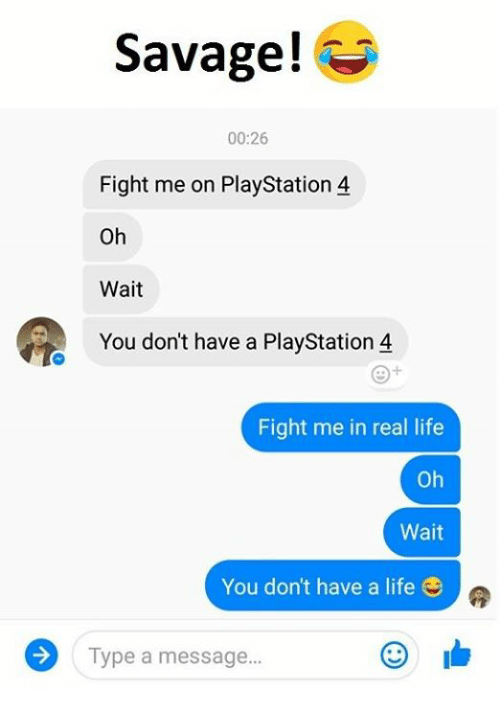 Life, PlayStation, and Savage: Savage!  00:26  Fight me on PlayStation 4  Oh  Wait  You don't have a PlayStation 4  Fight me in real life  oh  Wait  You don't have a life  Type a message...