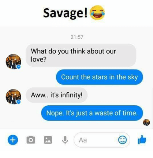 Aww, Love, and Savage: Savage!  21:57  What do you think about our  love?  Count the stars in the sky  Aww.. it's infinity!  Nope. It's just a waste of time.