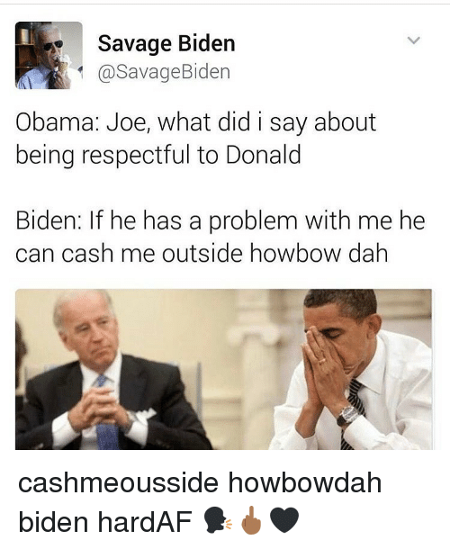 Memes, 🤖, and Outsiders: Savage Biden  @Savage Biden  Obama: Joe, what did i say about  being respectful to Donald  Biden: If he has a problem with me he  can cash me outside howbow dah cashmeousside howbowdah biden hardAF 🗣🖕🏾🖤