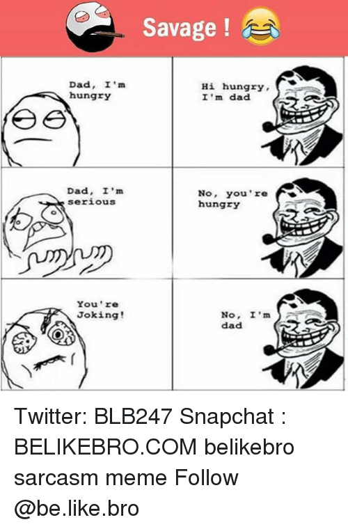 Be Like, Dad, and Hungry: Savage !  Dad, I'm  hungrY  Hi hungry  I 'm dad  Dad, I'm  serious  No, You're  hungry  You 're  Joking!  No, I'm  dad S Twitter: BLB247 Snapchat : BELIKEBRO.COM belikebro sarcasm meme Follow @be.like.bro
