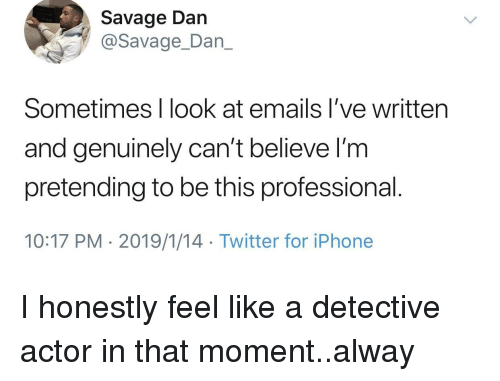 Iphone, Savage, and Twitter: Savage Dan  @Savage_Dan_  Sometimes I look at emails I've written  and genuinely can't believe l'm  pretending to be this professional  10:17 PM 2019/1/14 Twitter for iPhone I honestly feel like a detective actor in that moment..alway