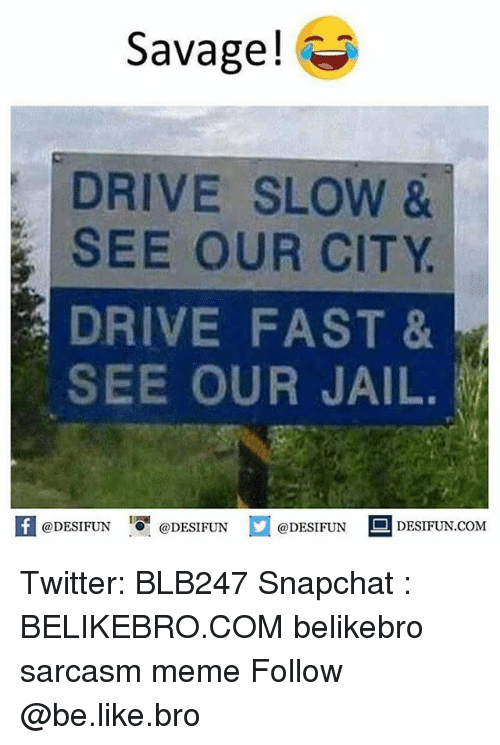 Be Like, Jail, and Meme: Savage!*  DRIVE SLOW &  SEE OUR CITY  DRIVE FAST &  SEE OUR JAIL.  困@DESIFUN igi @DESIFUN  @DESIFUN-DESIFUN.COM Twitter: BLB247 Snapchat : BELIKEBRO.COM belikebro sarcasm meme Follow @be.like.bro