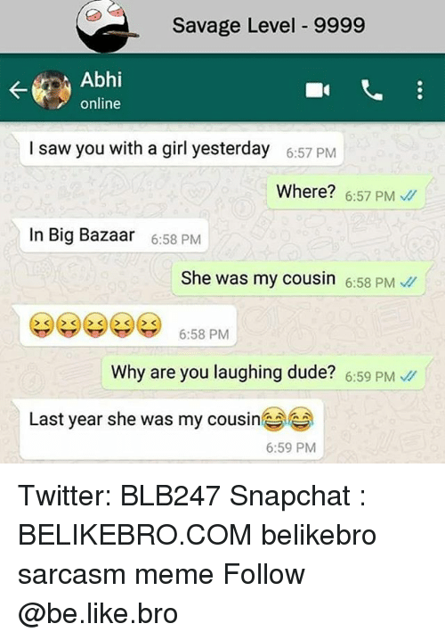 Be Like, Dude, and Meme: Savage Level 9999  Abhi  online  I saw you with a girl yesterday  6:57 PM  Where? 6:57 PM  In Big Bazaar  6:58 PM  She was my cousin 6:58 PM  6:58 PM  Why are you laughing dude? 6:59 PM  Last year she was my cousine  6:59 PM Twitter: BLB247 Snapchat : BELIKEBRO.COM belikebro sarcasm meme Follow @be.like.bro