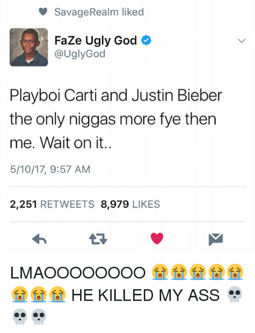 Ass, Fye, and God: Savage Realm liked  Faze Ugly God  @Ugly God  Playboi Carti and Justin Bieber  the only niggas more fye then  me. Wait on it.  5/10/17, 9:57 AM  2,251  RETWEETS 8,979  LIKES LMAOOOOOOOO 😭😭😭😭😭😭😭😭 HE KILLED MY ASS 💀💀💀