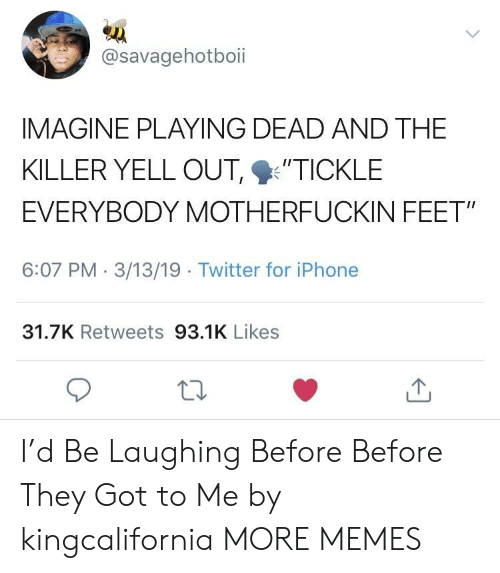 """Dank, Iphone, and Memes: @savagehotboii  IMAGINE PLAYING DEAD AND THE  KILLER YELL OUT %'TICKLE  EVERYBODY MOTHERFUCKIN FEET""""  6:07 PM 3/13/19 Twitter for iPhone  31.7K Retweets 93.1K Likes I'd Be Laughing Before Before They Got to Me by kingcalifornia MORE MEMES"""