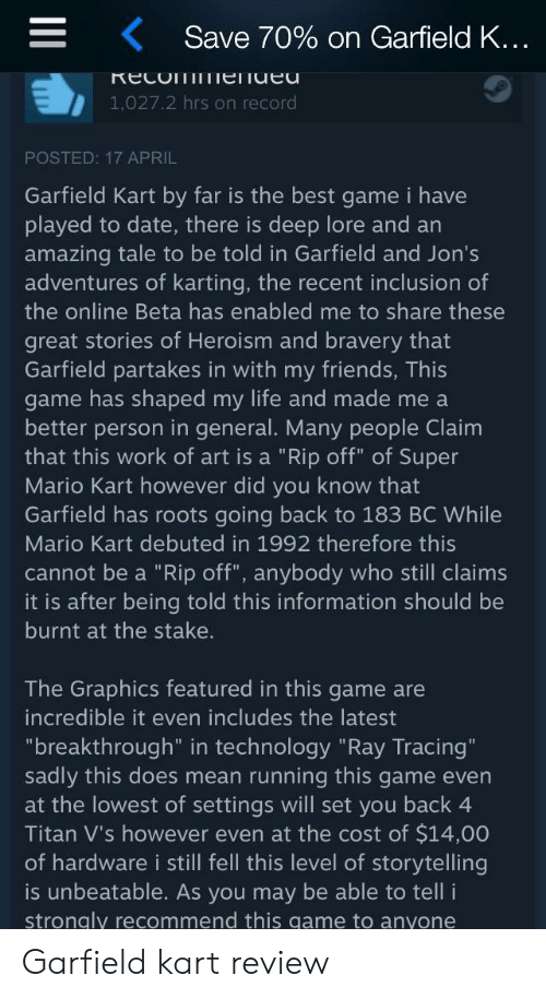 """Friends, Life, and Mario Kart: Save 70% on Garfield K  1,027.2 hrs on record  POSTED: 17 APRIL  Garfield Kart by far is the best game i have  played to date, there is deep lore and an  amazing tale to be told in Garfield and Jon's  adventures of karting, the recent inclusion of  the online Beta has enabled me to share these  great stories of Heroism and bravery that  Garfield partakes in with my friends, This  game has shaped my life and made me a  better person in general. Many people Claim  that this work of art is a """"Rip off"""" of Super  Mario Kart however did you know that  Garfield has roots going back to 183 BC While  Mario Kart debuted in 1992 therefore this  cannot be a """"Rip off"""", anybody who still claims  it is after being told this information should be  burnt at the stake.  The Graphics featured in this game are  incredible it even includes the latest  """"breakthrough"""" in technology """"Ray Tracing""""  sadly this does mean running this game even  at the lowest of settings will set you back 4  Titan V's however even at the cost of $14,00  of hardware i still fell this level of storytelling  is unbeatable. As you may be able to tell i  strongly recommend this game to anyone Garfield kart review"""