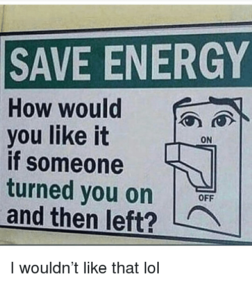 Energy, Funny, and Lol: SAVE ENERGY  How would  you like it  if someone  turned you on  and then left?  ON  OFF I wouldn't like that lol