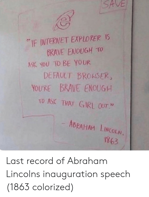 "Abraham Lincoln, Internet, and Abraham: SAVE  ""IF INTERNET EXPLORER Is  BRAVE ENOUGH TO  ASK you TO BE YOUR  DEFAULT BROASER  YOURE BRAUE ENOUG+  TO ASK THAT GIRL OUT  ABRAHAM LINCOLN.  1863 Last record of Abraham Lincolns inauguration speech (1863 colorized)"