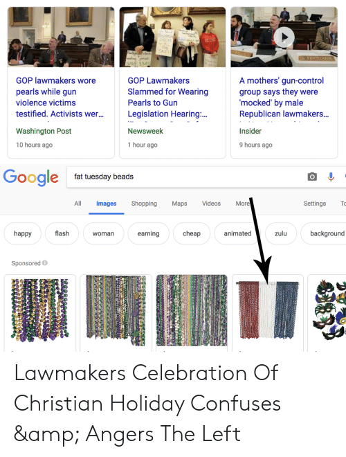 Shopping, Videos, and Control: SAVE LMS  GOP lawmakers wore  pearls while gun  violence victims  testified. Activists wer...  GOP Lawmakers  Slammed for Wearing  Pearls to Gun  Legislation Hearing  Newsweek  1 hour ago  A mothers' gun-control  group says they were  mocked' by male  Republican lawmakers.  Insider  9 hours ago  Washington Post  10 hours ago  fat tuesday beads  All  Images Shopping Maps  Videos  More  Settings  happy  flash  womarn  earning  cheap  animated  zulu  background  Sponsored Lawmakers Celebration Of Christian Holiday Confuses & Angers The Left