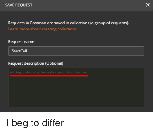 Programmer Humor, Group, and Name: SAVE REQUEST  Requests in Postman are saved in collections (a group of requests).  Learn more about creating collections  Request name  StartCall  Request description (Optional)  Adding a description makes your docs better