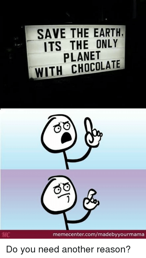 Memes, 🤖, and Another: SAVE THE EARTH,  ITS THE ONLY  PLANET  WITH CHOCOLATE  GO  GO  <a target=