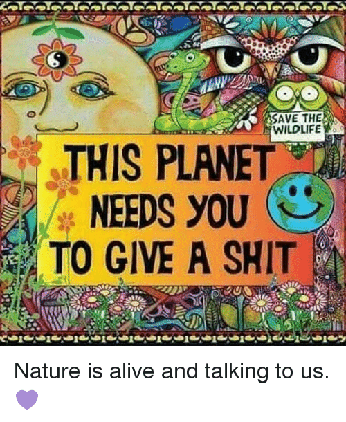 Alive, Memes, and Shit: SAVE THE  WILDLIFE  THIS PLANET  NEEDS YOU  TO GIVE A SHIT Nature is alive and talking to us.💜