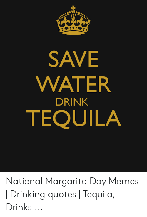 SAVE WATER DRINK TEQUILA National Margarita Day Memes ...