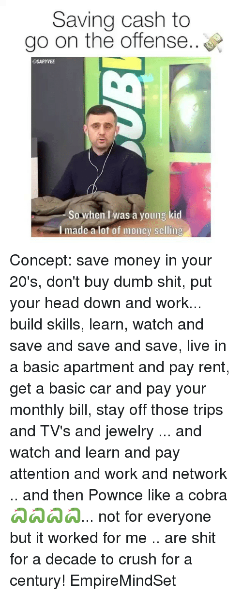 Crush, Dumb, and Head: Saving cash to  go on the offense..  @GARYVEE  So when Iwas a young kid  I made a lot of moncy selling Concept: save money in your 20's, don't buy dumb shit, put your head down and work... build skills, learn, watch and save and save and save, live in a basic apartment and pay rent, get a basic car and pay your monthly bill, stay off those trips and TV's and jewelry ... and watch and learn and pay attention and work and network .. and then Pownce like a cobra 🐍🐍🐍🐍... not for everyone but it worked for me .. are shit for a decade to crush for a century! EmpireMindSet