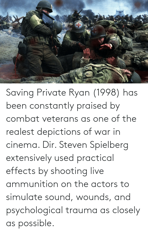 Live, Saving Private Ryan, and Steven Spielberg: Saving Private Ryan (1998) has been constantly praised by combat veterans as one of the realest depictions of war in cinema. Dir. Steven Spielberg extensively used practical effects by shooting live ammunition on the actors to simulate sound, wounds, and psychological trauma as closely as possible.