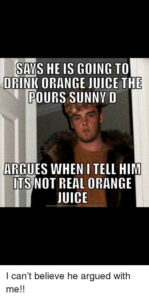 Juice, Meme, and Http: SAVS HE IS GOING TO  DRINK ORANGE JUICE THE  POURS SUNNY D  ARGUES WHEN I TELL HIM  TS NOT REAL ORANGE  JUICE  DOWNLOAD MEME GENERATOR FROM HTTP://MEMECRUNCH COM