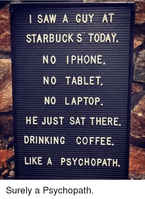 Drinking, Iphone, and Saw: SAW A GUY AT  STARBUCK S TODAY.  NO IPHONE  NO TABLE  NO LAPTOP  HE JUST SAT THERE.  DRINKING COFFEE.  LIKE A PSYCHOPATH. Surely a Psychopath.