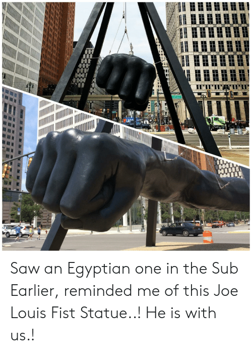 Saw, Egyptian, and Joe: Saw an Egyptian one in the Sub Earlier, reminded me of this Joe Louis Fist Statue..! He is with us.!