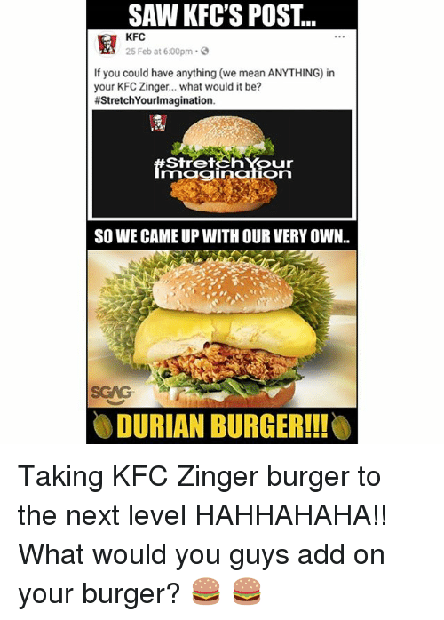 Kfc, Memes, and Saw: SAW KFC'S POST..  KFCb at 6:00pm ..  If you could have anything (we mean ANYTHING) in  your KFC Zinger... what would it be?  #StretchYourImagination.  StretchYour  mggiion  SO WE CAME UP WITH OUR VERY OWN..  SGAG  0 DURIAN BURGER!! Taking KFC Zinger burger to the next level HAHHAHAHA!! What would you guys add on your burger? 🍔 🍔