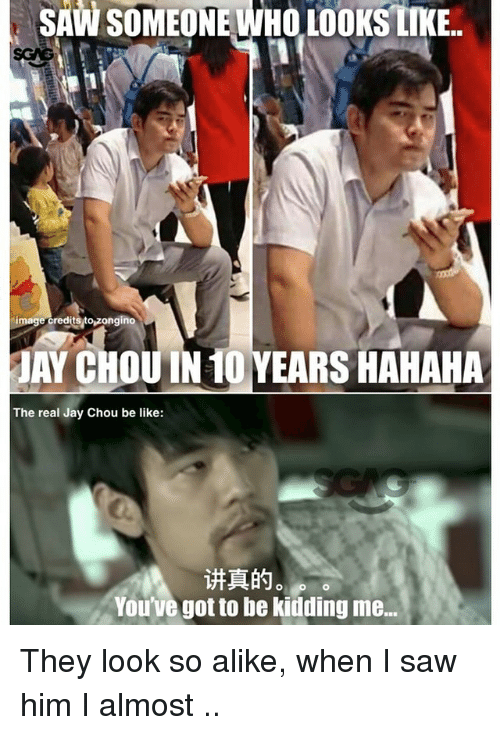Be Like, Jay, and Memes: SAW  SOMEONE  WHO  LOOKS  LIKE..  image creditsto zongino  Y CHOUIN 10 YEARS HAHAHA  The real Jay Chou be like:  讲真的。  You've got to be kidding me... They look so alike, when I saw him I almost 开不了口..