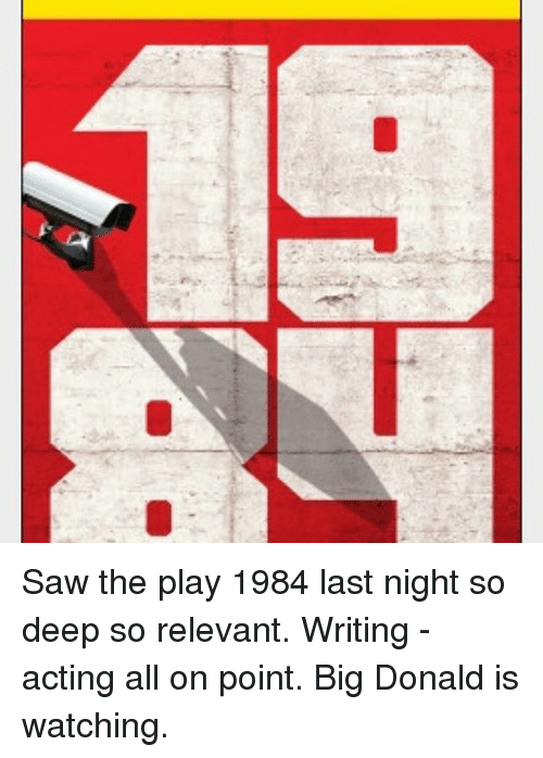 Memes, Saw, and Acting: Saw the play 1984 last night so deep so relevant. Writing -acting all on point. Big Donald is watching.