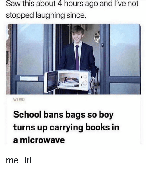 Books, Saw, and School: Saw  this  about  4  hours  ago  and  I've  not  stopped laughing since  WEIRD  School bans bags so boy  turns up carrying books in  a microwave me_irl