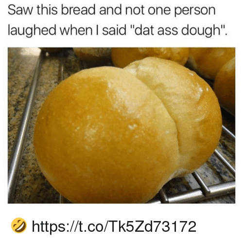 "Ass, Dat Ass, and Saw: Saw this bread and not one person  laughed when I said ""dat ass dough"". 🤣 https://t.co/Tk5Zd73172"