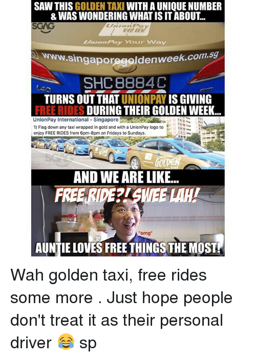 Memes, Omg, and Saw: SAW THIS GOLDEN TAXI WITH A UNIQUE NUMBER  & WAS WONDERING WHAT IS ITABOUT..  Umion Pay Your Way  poregoldenweek.com.sg  SHC 8884C  TURNS OUT THAT UNIONPAY IS GIVING  FREE RIDES DURING THEIR GOLDEN WEEK.  UnionPay International-Singapore  Mata .  1) Flag down any taxi wrapped in gold and with a UnionPay logo to  enjoy FREE RIDES from 6pm-8pm on Fridays to Sundays.  AND WE ARE LIKE...  FREE RIDE?ISWEE LAH!  omg  AUNTIE LOVES FREETHINGS THE MOST Wah golden taxi, free rides some more <see source>. Just hope people don't treat it as their personal driver 😂 sp