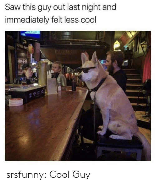 Saw, Tumblr, and Blog: Saw this guy out last night and  immediately felt less cool srsfunny:  Cool Guy