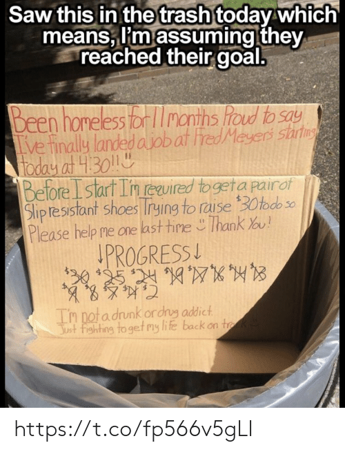 Homeless, Life, and Memes: Saw this in thetrash today which  means, I'm assuming they  reached their goal.  Been homeless or months foud to say  ve finally landed ajobat red Meyers sart  foday at 430  Before Istart In euired togeta pairof  Slipresistant shoes rying to raise 30todo  Please help me one last tine Thank ou!  PROGRESS  30 125 24107  Tn notadrunk ordrg addict  Just fighting to get my life back on tk https://t.co/fp566v5gLI