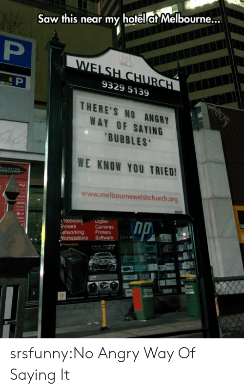 Saw, Tumblr, and Blog: Saw this near my hotelat Melbourne...  9329 5139  THERE'S NO ANGRY  WAY OF SAYING  BUBBLES  WE KNOW YOU TRIED  www.melbournewelshchurch.org  igital- srsfunny:No Angry Way Of Saying It