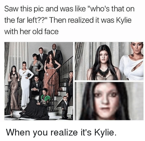 "Saw, Kardashian, and Old: Saw this pic and was like ""who's that on  the far left??"" Then realized it was Kylie  with her old face When you realize it's Kylie."
