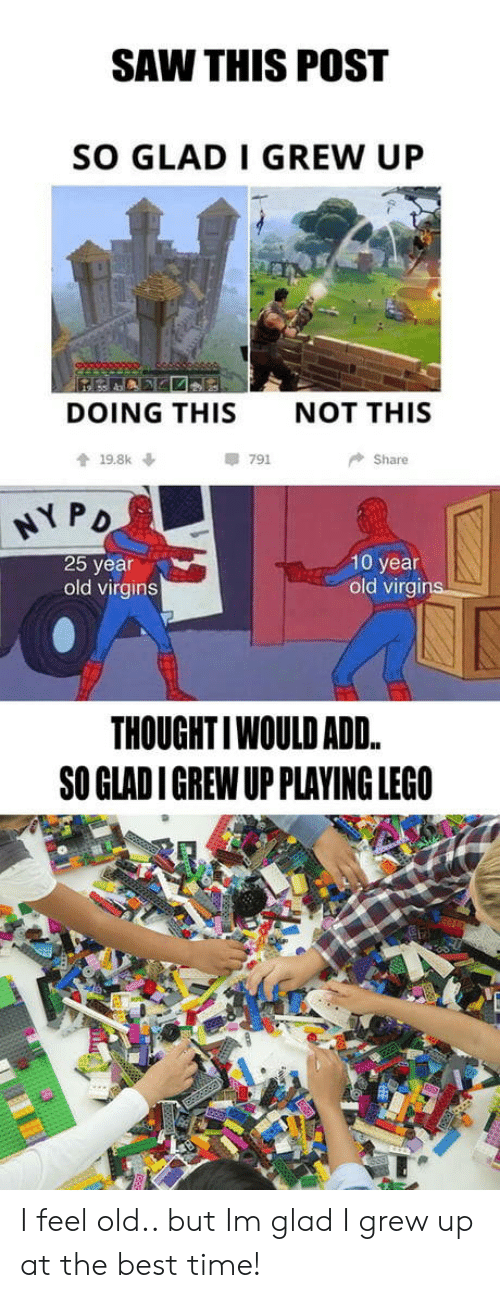 Lego, Saw, and Best: SAW THIS POST  SO GLAD I GREW UP  DOING THIS  NOT THIS  會19.8k ↓  791  Share  弋PD  25 year  old virgins  10 year  old virgins  THOUGHTIWOULD ADD.  SO GLAD I GREW UP PLAYING LEGO I feel old.. but Im glad I grew up at the best time!