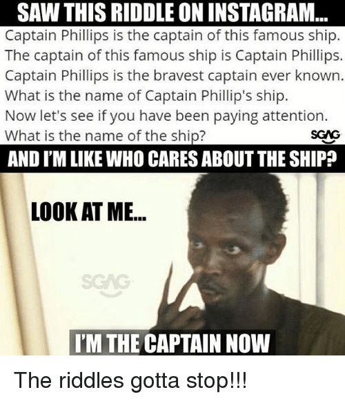 Instagram, Memes, and Saw: SAW THIS RIDDLE ON INSTAGRAM  Captain Phillips is the captain of this famous ship.  The captain of this famous ship is Captain Phillips.  Captain Phillips is the bravest captain ever known.  What is the name of Captain Phillip's ship.  Now let's see if you have been paying attention.  What is the name of the ship?  AND I'M LIKE WHO CARES ABOUT THE SHIP?  LOOK AT ME...  SCAG  I'M THE CAPTAIN NOW The riddles gotta stop!!!