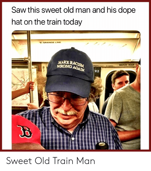 Dope, Old Man, and Racism: Saw this sweet old man and his dope  hat on the train today  ORANGE LINE  MAKE RACISM  WRONG AGAIN  WATCH YOUR  W.E  2 Sweet Old Train Man