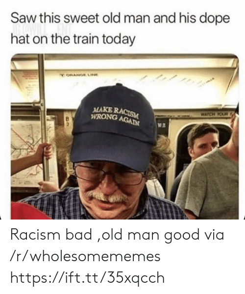 Bad, Dope, and Old Man: Saw this sweet old man and his dope  hat on the train today  ORANGE LINE  MAKE RACISM  WRONG AGAIN  WATCH YOUR  WE Racism bad ,old man good via /r/wholesomememes https://ift.tt/35xqcch